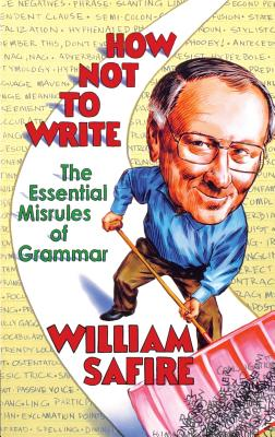 How Not to Write: The Essential Misrules of Grammar - Safire, William