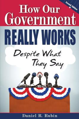 How Our Government Really Works, Despite What They Say - 2nd Edition - Rubin, Daniel R