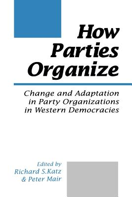 How Parties Organize: Change and Adaptation in Party Organizations in Western Democracies - Katz, Richard S, and Mair, Peter, Dr. (Editor)