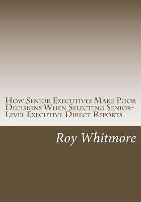 How Senior Executives Make Poor Decisions When Selecting Senior-Level Executive Direct Reports: Conversations with Fortune 500 Leaders Reveal the Use of Heuristics - Whitmore Ph D, Roy C