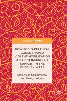 How Socio-Cultural Codes Shaped Violent Mobilization and Pro-Insurgent Support in the Chechen Wars - Souleimanov, Emil Aslan, Dr., and Aliyev, Huseyn
