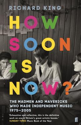 How Soon is Now?: The Madmen and Mavericks who made Independent Music 1975-2005 - King, Richard
