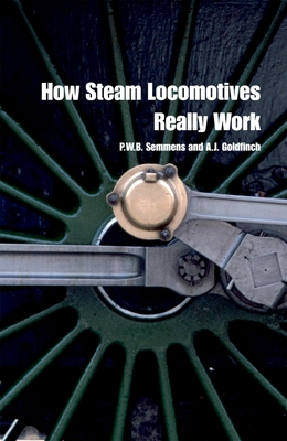 How Steam Locomotives Really Work - Semmens, P W B, and Goldfinch, A J