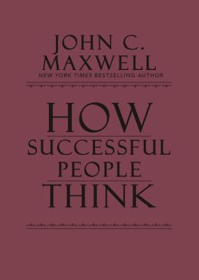 How Successful People Think: Change Your Thinking, Change Your Life - Maxwell, John C