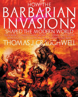 How the Barbarian Invasions Shaped the Modern World: The Vikings, Vandals, Huns, Mongols, Goths, and Tartars Who Razed the Old World and Formed the New - Craughwell, Thomas J