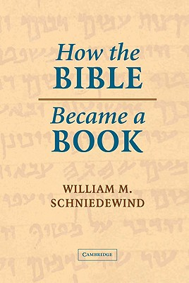 How the Bible Became a Book: The Textualization of Ancient Israel - Schniedewind, William M