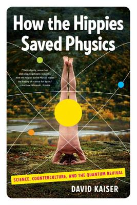 How the Hippies Saved Physics: Science, Counterculture, and the Quantum Revival - Kaiser, David