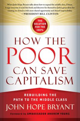 How the Poor Can Save Capitalism: Rebuilding the Path to the Middle Class - Bryant, John Hope