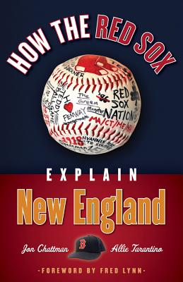How the Red Sox Explain New England - Chattman, Jon, and Tarantino, Allie, and Lynn, Fred (Foreword by)
