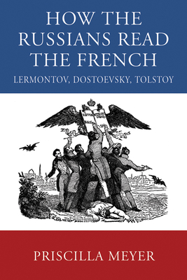 How the Russians Read the French: Lermontov, Dostoevsky, Tolstoy - Meyer, Priscilla
