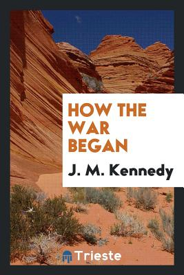 How the War Began - Kennedy, J M