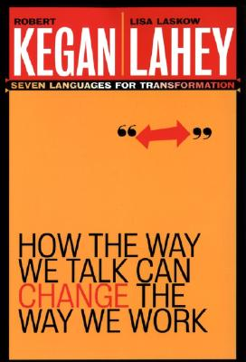 How the Way We Talk Can Change the Way We Work: Seven Languages for Transformation - Kegan, Robert, and Lahey, Lisa Laskow