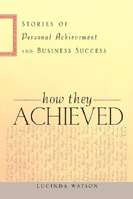 How They Achieved: Stories of Personal Achievement and Business Success - Watson, Lucinda