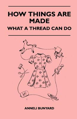 How Things Are Made - What a Thread Can Do - Bunyard, Anneli
