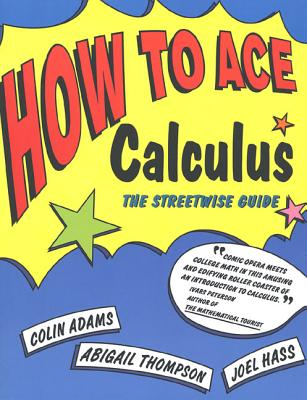 How to Ace Calculus: The Streetwise Guide - Adams, Colin, and Thompson, Abigail, and Hass, Joel