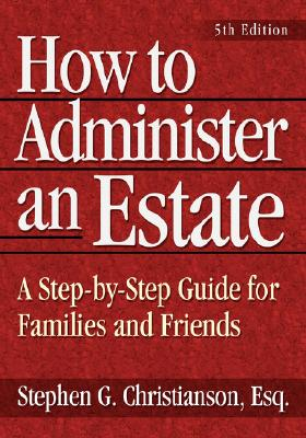 How to Administer an Estate: A Step-By-Step Guide for Families and Friends - Christianson, Stephen G