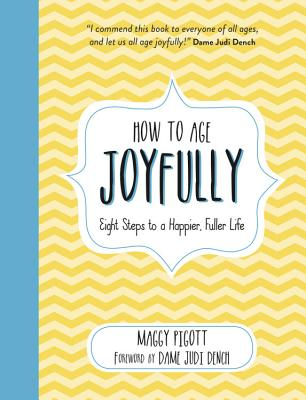 How to Age Joyfully: Eight Steps to a Happier, Fuller Life - Pigott, Maggy, and Dench, Judi (Foreword by)