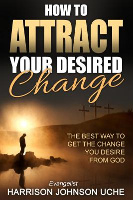 How to Attract Your Desired Change: The Best Way to Get the Change You Desire from God - Uche, Evangelist Harrison Johnson