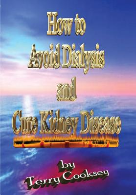 How to Avoid Dialysis and Cure Kidney Disease - Cooksey, Terry