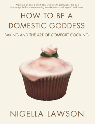 How to Be a Domestic Goddess: Baking and the Art of Comfort Cooking - Lawson, Nigella, and Tinslay, Petrina (Designer)