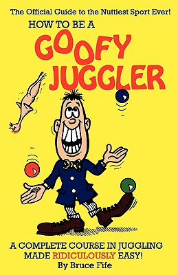 How to Be a Goofy Juggler: A Complete Course in Juggling Made Ridiculously Easy! - Fife, Bruce, C.N., N.D.