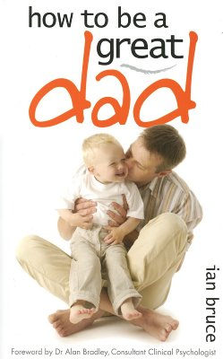 How to Be a Great Dad - Bruce, Ian, and Bradley, Alan (Foreword by)