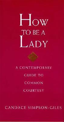 How to Be a Lady: A Contemporary Guide to Common Courtesy - Simpson-Giles, Candace, and Thomas Nelson Publishers