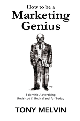 How to be a Marketing Genius: Scientific Advertising Revisited and Revitalized for Today - Hopkins, Claude, and Melvin, Tony