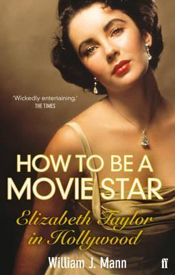 How to be a Movie Star: Elizabeth Taylor in Hollywood 1941-1981 - Mann, William J.
