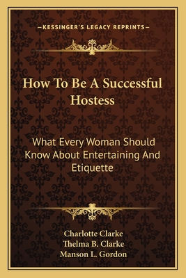 How to Be a Successful Hostess: What Every Woman Should Know about Entertaining and Etiquette - Clarke, Charlotte, and Clarke, Thelma B, and Gordon, Manson L (Illustrator)