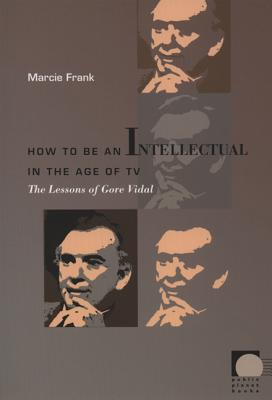How to Be an Intellectual in the Age of TV: The Lessons of Gore Vidal - Frank, Marcie