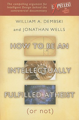 How to Be an Intellectually Fulfilled Atheist (or Not) - Dembski, William A, and Wells, Jonathan, Ph.D.