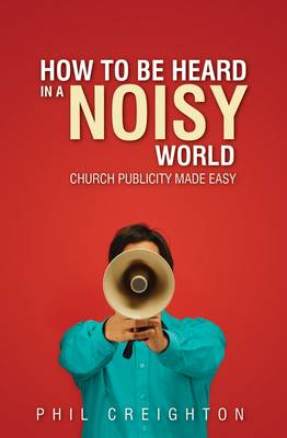 How to be Heard in a Noisy World: Church Publicity Made Easy - Creighton, Phil