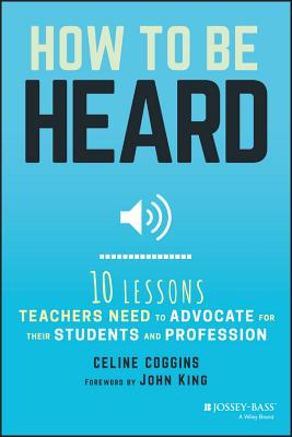 How to Be Heard: Ten Lessons Teachers Need to Advocate for Their Students and Profession - Coggins, Celine
