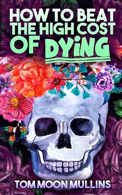 How to Beat the High Cost of Dying - Mullins, Tom Moon