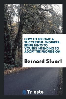 How to Become a Successful Engineer: Being Hints to Youths Intending to Adopt the Profession - Stuart, Bernard