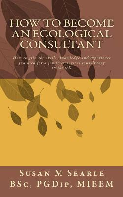 How to Become an Ecological Consultant: Career Guide for the UK - Searle Bsc, Susan M