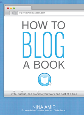 How to Blog a Book: A Step-by-Step Guide to Writing and Publishing Your Manuscript on the Internet One Post at a Time - Amir, Nina