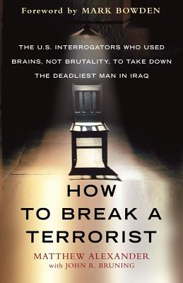 How to Break a Terrorist: The U.S. Interrogators Who Used Brains, Not Brutality, to Take Down the Deadliest Man in Iraq - Alexander, Matthew, and Bruning, John