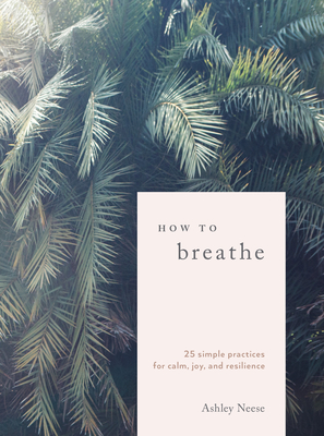 How to Breathe: 25 Simple Practices for Calm, Joy, and Resilience - Neese, Ashley