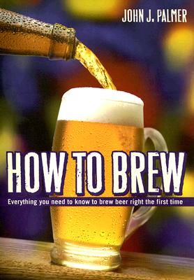 How to Brew: Everything You Need to Know to Brew Beer Right the First Time - Palmer, John J