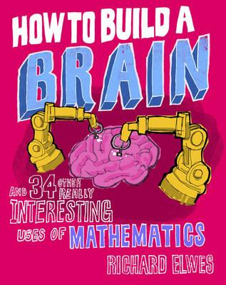 How to Build a Brain: And 34 Other Really Interesting Uses of Mathematics - Elwes, Richard, Dr.