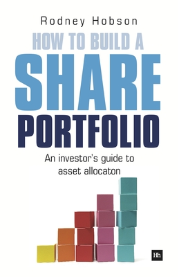 How to Build a Share Portfolio: A practical guide to selecting and monitoring a portfolio of shares - Hobson, Rodney