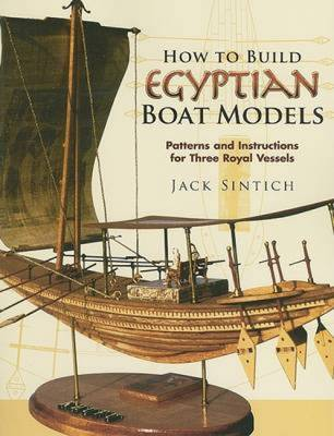 How to Build Egyptian Boat Models: Patterns and Instructions for Three Royal Vessels - Sintich, Jack