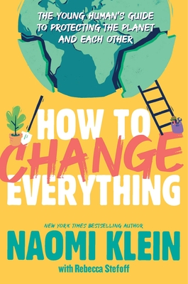 How to Change Everything: The Young Human's Guide to Protecting the Planet and Each Other - Klein, Naomi, and Stefoff, Rebecca (Adapted by)