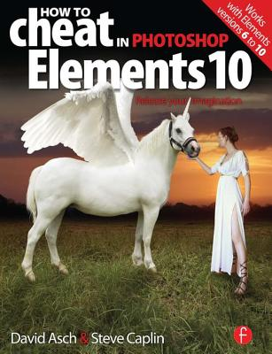 How to Cheat in Photoshop Elements 10: Release Your Imagination - Asch, David, and Caplin, Steve