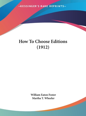 How to Choose Editions (1912) - Foster, William Eaton, and Wheeler, Martha T (Introduction by)