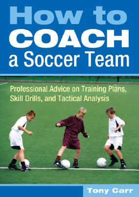 How to Coach a Soccer Team: Professional Advice on Training Plans, Skill Drills, and Tactical Analysis - Carr, Tony, and Ferdinand, Rio (Foreword by)