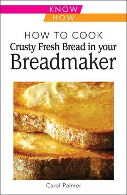 How to Cook Crusty Fresh Bread in Your Breadmaker: Know How - Palmer, Carol