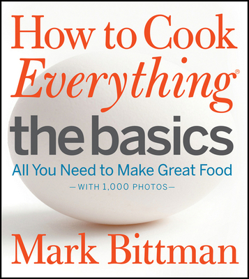 How to Cook Everything: The Basics: All You Need to Make Great Food - Bittman, Mark